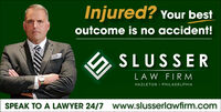 Injured? Your bestoutcome is no accident!SLUSSERLAW FIR MHAZLETON  PHILADELPHIAwww.slusserlawfirm.comSPEAK TO A LAWYER 24/7 Injured? Your best outcome is no accident! SLUSSER LAW FIR M HAZLETON  PHILADELPHIA www.slusserlawfirm.com SPEAK TO A LAWYER 24/7