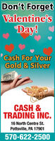 Don't ForgetValentine'sDay!Cash For YourGold & SilverCASH &TRADING INC.16 North Centre St.Pottsville, PA 17901570-622-2500 Don't Forget Valentine's Day! Cash For Your Gold & Silver CASH & TRADING INC. 16 North Centre St. Pottsville, PA 17901 570-622-2500