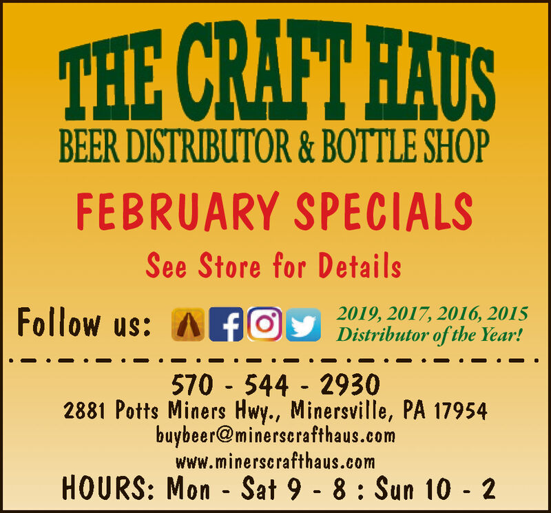 THE CRAFT HAUSBEER DISTRIBUTOR & BOTTLE SHOPFEBRUARY SPECIALSSee Store for DetailsFollow us: A fØy Distributor of the Year!2019, 2017, 2016, 2015570 - 544 - 29302881 Potts Miners Hwy., Minersville, PA 17954buybeer@minerscrafthaus.comwww.minerscrafthaus.comHOURS: Mon - Sat 9 - 8 : Sun 10 - 2 THE CRAFT HAUS BEER DISTRIBUTOR & BOTTLE SHOP FEBRUARY SPECIALS See Store for Details Follow us: A fØy Distributor of the Year! 2019, 2017, 2016, 2015 570 - 544 - 2930 2881 Potts Miners Hwy., Minersville, PA 17954 buybeer@minerscrafthaus.com www.minerscrafthaus.com HOURS: Mon - Sat 9 - 8 : Sun 10 - 2