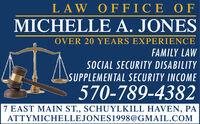 LAW OFFICE OFMICHELLE A. JONESOVER 20 YEARS EXPERIENCEFAMILY LAWSOCIAL SECURITY DISABILITYSUPPLEMENTAL SECURITY INCOME570-789-43827 EAST MAIN ST., SCHUYLKILL HAVEN, PAATTYMICHELLEJONES1998@GMAIL.COM LAW OFFICE OF MICHELLE A. JONES OVER 20 YEARS EXPERIENCE FAMILY LAW SOCIAL SECURITY DISABILITY SUPPLEMENTAL SECURITY INCOME 570-789-4382 7 EAST MAIN ST., SCHUYLKILL HAVEN, PA ATTYMICHELLEJONES1998@GMAIL.COM