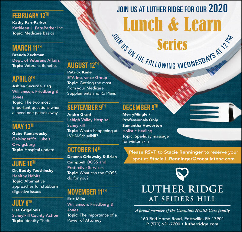 JOIN US AT LUTHER RIDGE FOR OUR 2020FEBRUARY 12THLunch & LearnKathy Farr-ParkerKathleen J. Farr-Parker Inc.JOIN US ON THE FOLLOWING WEDNESDAYS ATopic: Medicare BasicsSeriesMARCH 11THBrenda ZechmanDept. of Veterans AffairsTopic: Veterans BenefitsAUGUST 12THPatrick KaneETA Insurance GroupAPRIL 8THTopic: Getting the mostfrom your MedicareSupplements and Rx PlansAshley Securda, Esq.Williamson, Friedberg &JonesTopic: The two mostimportant questions whena loved one passes awaySEPTEMBER 9THDECEMBER 9THMerryMingle /Professionals OnlyAndre GrantLehigh Valley HospitalSchuylkillTopic: What's happening atLVHN-Schuylkill?MAY 13THSamantha HowertonHolistic HealingTopic: Spa-liday massagefor winter skinGabe KamarouskyGeisinger/St. Luke'sOrwigsburgTopic: Hospital updateOCTOBER 14THPlease RSVP to Stacie Renninger to reserve yourDeanna Orlowsky & Brianspot at Stacie.L.Renninger@consulatehc.comJUNE 10THCampbell OOSS andProtective ServicesDr. Buddy Touchinskyt canTopic: What can the OOSSdo for you?Healthy HabitsTopic: Alternativeapproaches for stubborndigestive issuesLUTHER RIDGENOVEMBER 11THAT SEIDERS HILLEric MikaJULY 8THWilliamson, Friedberg &A proud member of the Consulate Health Care familyLisa GrigalonisJonesSchuylkill County ActionTopic: Identity TheftTopic: The importance of aPower of Attorney160 Red Horse Road, Pottsville, PA 17901P. (570) 621-7200  lutherridge.com12 PM JOIN US AT LUTHER RIDGE FOR OUR 2020 FEBRUARY 12TH Lunch & Learn Kathy Farr-Parker Kathleen J. Farr-Parker Inc. JOIN US ON THE FOLLOWING WEDNESDAYS A Topic: Medicare Basics Series MARCH 11TH Brenda Zechman Dept. of Veterans Affairs Topic: Veterans Benefits AUGUST 12TH Patrick Kane ETA Insurance Group APRIL 8TH Topic: Getting the most from your Medicare Supplements and Rx Plans Ashley Securda, Esq. Williamson, Friedberg & Jones Topic: The two most important questions when a loved one passes away SEPTEMBER 9TH DECEMBER 9TH MerryMingle / Professionals Only Andre Grant Lehigh Valley Hospital Schuylkill Topic: What's