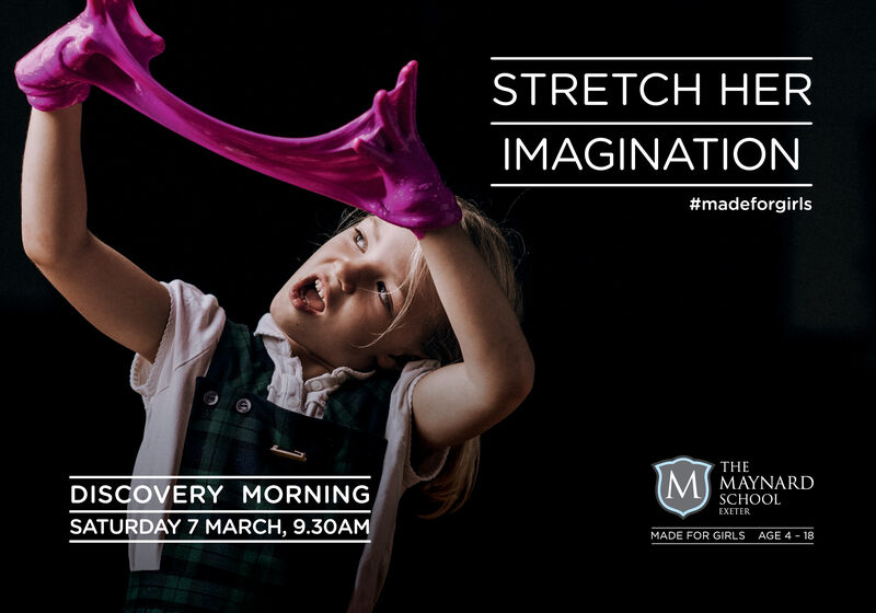 STRETCH HERIMAGINATION#madeforgirlsTHEMAYNARDSCHOOLMDISCOVERY MORNINGEXETERSATURDAY 7 MARCH, 9.3OAMMADE FOR GIRLSAGE 4 - 18 STRETCH HER IMAGINATION #madeforgirls THE MAYNARD SCHOOL M DISCOVERY MORNING EXETER SATURDAY 7 MARCH, 9.3OAM MADE FOR GIRLS AGE 4 - 18