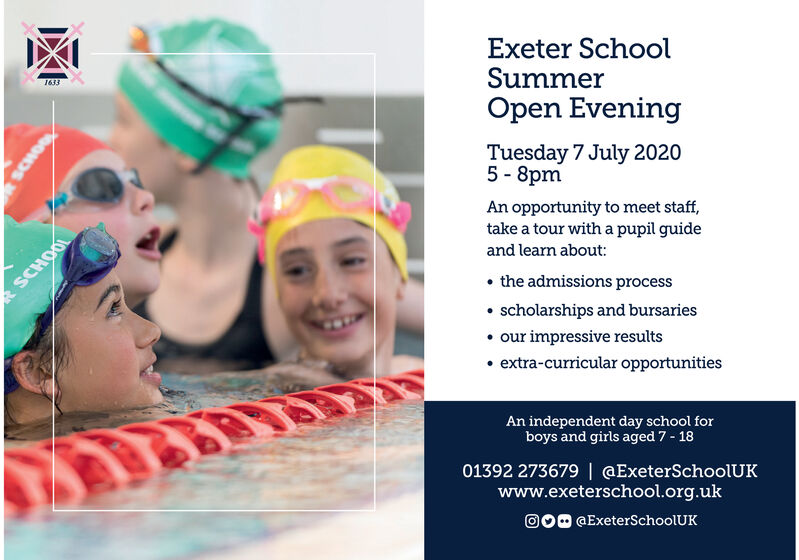 Exeter SchoolSummerOpen Evening1633Tuesday 7 July 20205 - 8pmAn opportunity to meet staff,take a tour with a pupil guideand learn about:SCHOOL the admissions process scholarships and bursaries our impressive results extra-curricular opportunitiesAn independent day school forboys and girls aged 7 - 1801392 273679   @ExeterSchoolUKwww.exeterschool.org.uk000 @ExeterSchoolUK Exeter School Summer Open Evening 1633 Tuesday 7 July 2020 5 - 8pm An opportunity to meet staff, take a tour with a pupil guide and learn about: SCHOOL  the admissions process  scholarships and bursaries  our impressive results  extra-curricular opportunities An independent day school for boys and girls aged 7 - 18 01392 273679   @ExeterSchoolUK www.exeterschool.org.uk 000 @ExeterSchoolUK