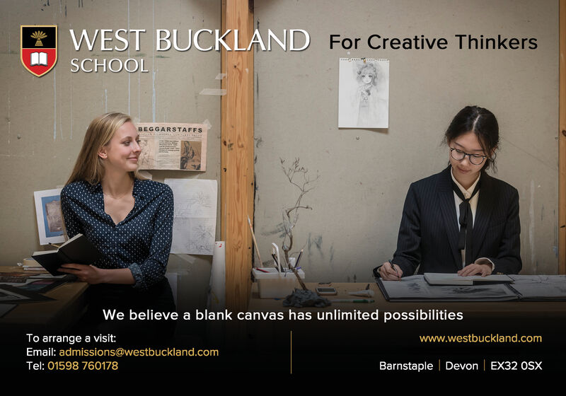 WEST BUCKLAND For Creative ThinkersSCHOOLBEGGARSTAFFSWe believe a blank canvas has unlimited possibilitiesTo arrange a visit:Email: admissions@westbuckland.comTel: 01598 760178www.westbuckland.comBarnstaple | Devon | EX32 OSX WEST BUCKLAND For Creative Thinkers SCHOOL BEGGARSTAFFS We believe a blank canvas has unlimited possibilities To arrange a visit: Email: admissions@westbuckland.com Tel: 01598 760178 www.westbuckland.com Barnstaple | Devon | EX32 OSX
