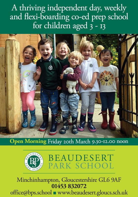 A thriving independent day, weeklyand flexi-boarding co-ed prep schoolfor children aged 3 - 13Open Morning Friday 20th March 9.30-12.00 noonD BEAUDESERT(BPPARK SCHOOLPARKMinchinhampton, Gloucestershire GL6 9AF01453 832072office@bps.school www.beaudesert.gloucs.sch.uk10OHSERT A thriving independent day, weekly and flexi-boarding co-ed prep school for children aged 3 - 13 Open Morning Friday 20th March 9.30-12.00 noon D BEAUDESERT (BP PARK SCHOOL PARK Minchinhampton, Gloucestershire GL6 9AF 01453 832072 office@bps.school www.beaudesert.gloucs.sch.uk 10OH SERT
