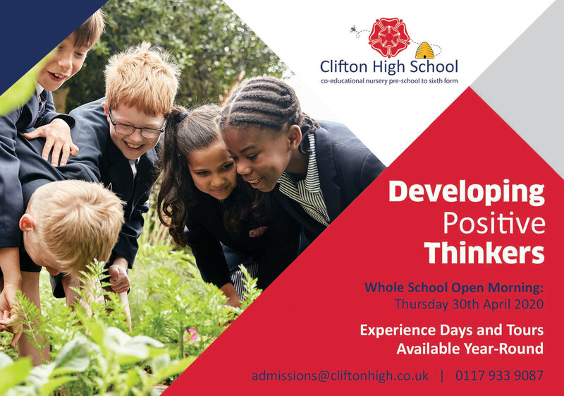 Clifton High Schoolco-educational nursery pre-school to sixth formDevelopingPositiveThinkersWhole School Open Morning:Thursday 30th April 2020Experience Days and ToursAvailable Year-Roundadmissions@cliftonhigh.co.uk | 0117 933 9087 Clifton High School co-educational nursery pre-school to sixth form Developing Positive Thinkers Whole School Open Morning: Thursday 30th April 2020 Experience Days and Tours Available Year-Round admissions@cliftonhigh.co.uk | 0117 933 9087