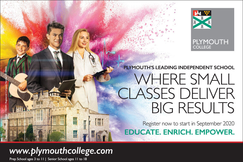 PLYMOUTHCOLLEGEPLYMOUTH'S LEADING INDEPENDENT SCHOOLWHERE SMALLCLASSES DELIVERBIG RESULTSRegister now to start in September 2020EDUCATE. ENRICH. EMPOWER.www.plymouthcollege.comPrep School ages 3 to ||| Senior School ages || to 18ber 1105544 | Registered Company Namber 0s189426 PLYMOUTH COLLEGE PLYMOUTH'S LEADING INDEPENDENT SCHOOL WHERE SMALL CLASSES DELIVER BIG RESULTS Register now to start in September 2020 EDUCATE. ENRICH. EMPOWER. www.plymouthcollege.com Prep School ages 3 to ||| Senior School ages || to 18 ber 1105544 | Registered Company Namber 0s189426
