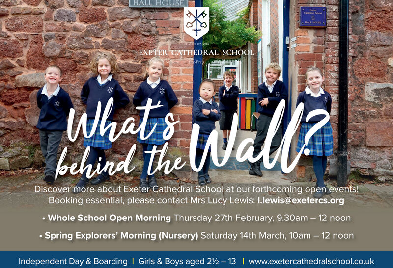 HALL HOUSECathol SodPHALL IKSEEXETER CATHEDRAL SCHOOLNdieryPe-PrepWhatsbehind theWalDiscover more about Exeter Cathedral School at our forthcoming open events!Booking essential, please contact Mrs Lucy Lewis: I.lewis@exetercs.org Whole School Open Morning Thursday 27th February, 9.30am  12 noon Spring Explorers' Morning (Nursery) Saturday 14th March, 10am  12 noonIndependent Day & Boarding I Girls & Boys aged 22 - 13 I www.exetercathedralschool.co.uk HALL HOUSE Cathol Sod PHALL IKSE EXETER CATHEDRAL SCHOOL Ndiery Pe-Prep Whats behind the Wal Discover more about Exeter Cathedral School at our forthcoming open events! Booking essential, please contact Mrs Lucy Lewis: I.lewis@exetercs.org  Whole School Open Morning Thursday 27th February, 9.30am  12 noon  Spring Explorers' Morning (Nursery) Saturday 14th March, 10am  12 noon Independent Day & Boarding I Girls & Boys aged 22 - 13 I www.exetercathedralschool.co.uk