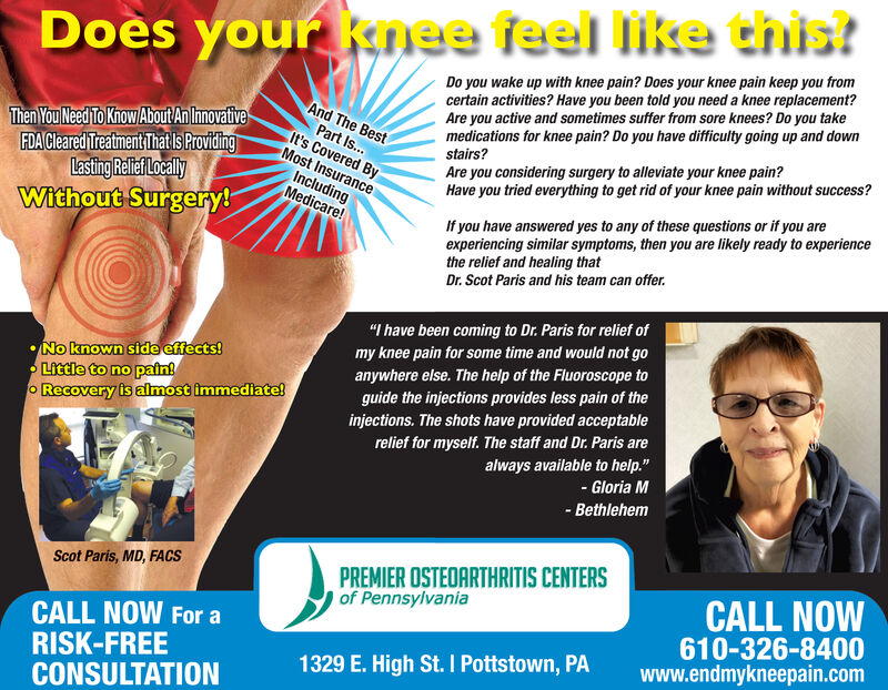 """Does your knee feel like this?Do you wake up with knee pain? Does your knee pain keep you fromcertain activities? Have you been told you need a knee replacement?Are you active and sometimes suffer from sore knees? Do you takemedications for knee pain? Do you have difficulty going up and downstairs?And The BestThen You Need To Khow About An InnovativeFDACleared Treatment That Is ProvidingLasting Relief LocallyWithout Surgery!Part Is.It's Covered ByMost InsuranceAre you considering surgery to alleviate your knee pain?IncludingMedicare!Have you tried everything to get rid of your knee pain without success?If you have answered yes to any of these questions or if you areexperiencing similar symptoms, then you are likely ready to experiencethe relief and healing thatDr. Scot Paris and his team can offer.""""I have been coming to Dr. Paris for relief ofNo known side effects!Little to no pain!O Recovery is almost immediate!my knee pain for some time and would not goanywhere else. The help of the Fluoroscope toguide the injections provides less pain of theinjections. The shots have provided acceptablerelief for myself. The staff and Dr. Paris arealways available to help.""""- Gloria M- BethlehemPREMIER OSTEOARTHRITIS CENTERSof PennsylvaniaScot Paris, MD, FACSCALL NOW610-326-8400www.endmykneepain.comCALL NOW For aRISK-FREECONSULTATION1329 E. High St. I Pottstown, PA Does your knee feel like this? Do you wake up with knee pain? Does your knee pain keep you from certain activities? Have you been told you need a knee replacement? Are you active and sometimes suffer from sore knees? Do you take medications for knee pain? Do you have difficulty going up and down stairs? And The Best Then You Need To Khow About An Innovative FDACleared Treatment That Is Providing Lasting Relief Locally Without Surgery! Part Is. It's Covered By Most Insurance Are you considering surgery to alleviate your knee pain? Including Medicare! Have you tried everything to get rid of your knee pain without success?"""
