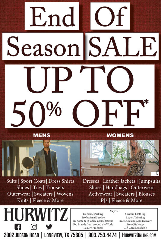 End OfSeason SALEUP TO50% OFFMENSWOMENSSuits | Sport Coats| Dress ShirtsShoes | Ties | TrousersOuterwear | Sweaters | WovensKnits | Fleece & MoreDresses | Leather Jackets | JumpsuitsShoes | Handbags | OuterwearActivewear | Sweaters | BlousesPJs | Fleece & MoreHURWITZENJOY:Curbside ParkingProfessional ServiceIn-home & In-office ConsultationsCustom ClothingExpert TailoringFree Local and Mail DeliveryFree Gift WrapGift Cards AvailableTop Brands from around the WorldLuxury Products2002 JUDSON ROAD | LONGVIEW, TX 75605 | 903.753.4474 | HURWITZONLINE.COM End Of Season SALE UP TO 50% OFF MENS WOMENS Suits | Sport Coats| Dress Shirts Shoes | Ties | Trousers Outerwear | Sweaters | Wovens Knits | Fleece & More Dresses | Leather Jackets | Jumpsuits Shoes | Handbags | Outerwear Activewear | Sweaters | Blouses PJs | Fleece & More HURWITZ ENJOY: Curbside Parking Professional Service In-home & In-office Consultations Custom Clothing Expert Tailoring Free Local and Mail Delivery Free Gift Wrap Gift Cards Available Top Brands from around the World Luxury Products 2002 JUDSON ROAD | LONGVIEW, TX 75605 | 903.753.4474 | HURWITZONLINE.COM