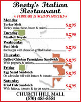 Booty's ItalianRestaurant* FEBRUARY LUNCHEON SPECIALS *MondayTurkey MeltTurkey, swiss cheese, bacon & onions..$595...........TuesdayMeatball Royale...$595WednesdayPatti Melt$5958oz burger with cheese on grilled Italian .ThursdayGrilled Chicken Parmigiana SandwichWith peppers & onions..$595FridayEgg Salad SandwichOn a brioche roll with lettuce & tomato$595SaturdayFried Fish SandwichWith lettuce, tomato & tartar sauce....$595.....CHURCH HILL MALL(570) 455-5551 Booty's Italian Restaurant * FEBRUARY LUNCHEON SPECIALS * Monday Turkey Melt Turkey, swiss cheese, bacon & onions.. $595 ........... Tuesday Meatball Royale... $595 Wednesday Patti Melt $595 8oz burger with cheese on grilled Italian . Thursday Grilled Chicken Parmigiana Sandwich With peppers & onions.. $595 Friday Egg Salad Sandwich On a brioche roll with lettuce & tomato $595 Saturday Fried Fish Sandwich With lettuce, tomato & tartar sauce.... $595 ..... CHURCH HILL MALL (570) 455-5551