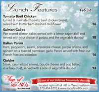 Lunch FeaturesFeb 3-8Tomato Basil ChickenGrilled & marinated tomato basil chicken breast,served with butter herb mashed cauliflower16Salmon CakesPan seared salmon cakes served with a lemon caper aioli andserved with your choice of potato and the vegetable du jour18Italian PaniniHam, pepperoni, salami, provolone cheese, purple onions, andspinach on a toasted parmesan garlic Panini served with fresh cutFrench fries and coleslaw16QuicheSteak, caramelized onions, Gouda cheese and egg bakedin a flaky crust, served with a side of vegetable du jour13Top of othe 803Try one of our delicious homemade dessertslocated right off of l-81 in West Hazleton570-454-8795 www.topofthe80s.comrestaurant Lunch Features Feb 3-8 Tomato Basil Chicken Grilled & marinated tomato basil chicken breast, served with butter herb mashed cauliflower 16 Salmon Cakes Pan seared salmon cakes served with a lemon caper aioli and served with your choice of potato and the vegetable du jour 18 Italian Panini Ham, pepperoni, salami, provolone cheese, purple onions, and spinach on a toasted parmesan garlic Panini served with fresh cut French fries and coleslaw 16 Quiche Steak, caramelized onions, Gouda cheese and egg baked in a flaky crust, served with a side of vegetable du jour 13 Top of o the 803 Try one of our delicious homemade desserts located right off of l-81 in West Hazleton 570-454-8795 www.topofthe80s.com restaurant