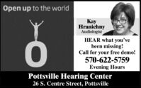 Open up to the worldyHranichnyAudiologistHEAR what you'vebeen missing!Call for your free demo!570-622-5759Evening HoursOPottsville Hearing Center26 S. Centre Street, Pottsville Open up to the world y Hranichny Audiologist HEAR what you've been missing! Call for your free demo! 570-622-5759 Evening Hours O Pottsville Hearing Center 26 S. Centre Street, Pottsville