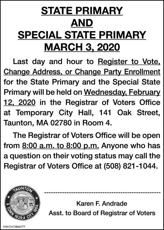 STATE PRIMARYANDSPECIAL STATE PRIMARYMARCH 3, 2020Last day and hour to Register to Vote,Change Address, or Change Party Enrollmentfor the State Primary and the Special StatePrimary will be held on Wednesday, February12, 2020 in the Registrar of Voters Officeat Temporary City Hall, 141 Oak Street,Taunton, MA 02780 in Room 4.The Registrar of Voters Office will be openfrom 8:00 a.m. to 8:00 p.m. Anyone who hasa question on their voting status may call theRegistrar of Voters Office at (508) 821-1044.TAUNTONKaren F. AndradeTOWN 163Asst. to Board of Registrar of VotersCITYNW-CN13866777 STATE PRIMARY AND SPECIAL STATE PRIMARY MARCH 3, 2020 Last day and hour to Register to Vote, Change Address, or Change Party Enrollment for the State Primary and the Special State Primary will be held on Wednesday, February 12, 2020 in the Registrar of Voters Office at Temporary City Hall, 141 Oak Street, Taunton, MA 02780 in Room 4. The Registrar of Voters Office will be open from 8:00 a.m. to 8:00 p.m. Anyone who has a question on their voting status may call the Registrar of Voters Office at (508) 821-1044. TAUNTON Karen F. Andrade TOWN 163 Asst. to Board of Registrar of Voters CITY NW-CN13866777