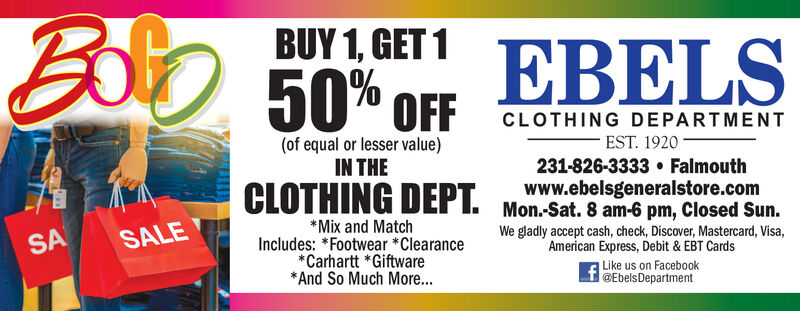 Boo 50* OFBUY 1, GET 1EBELSCLOTHING DEPARTMENTEST. 1920 -(of equal or lesser value)IN THE231-826-3333  FalmouthCLOTHING DEPT. Mon-Sat. 8 am-6 pm, Closed Sun.www.ebelsgeneralstore.com*Mix and MatchIncludes: *Footwear *Clearance*Carhartt *Giftware* And So Much More...We gladly accept cash, check, Discover, Mastercard, Visa,American Express, Debit & EBT CardsSALESAf Like us on Facebook@EbelsDepartment Boo 50* OF BUY 1, GET 1 EBELS CLOTHING DEPARTMENT EST. 1920 - (of equal or lesser value) IN THE 231-826-3333  Falmouth CLOTHING DEPT. Mon-Sat. 8 am-6 pm, Closed Sun. www.ebelsgeneralstore.com *Mix and Match Includes: *Footwear *Clearance *Carhartt *Giftware * And So Much More... We gladly accept cash, check, Discover, Mastercard, Visa, American Express, Debit & EBT Cards SALE SA f Like us on Facebook @EbelsDepartment
