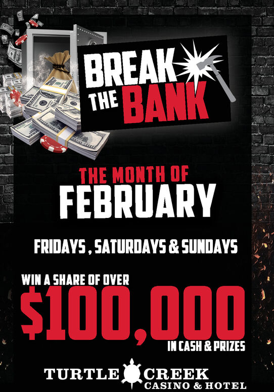 BREAKTHE BANKTHE MONTH OFFEBRUARYFRIDAYS, SATURDAYS & SUNDAYSWIN A SHARE OF OVERS100,000IN CASH & PRIZESTURTLE CREEKCASINO & HOTEL BREAK THE BANK THE MONTH OF FEBRUARY FRIDAYS, SATURDAYS & SUNDAYS WIN A SHARE OF OVER S100,000 IN CASH & PRIZES TURTLE CREEK CASINO & HOTEL
