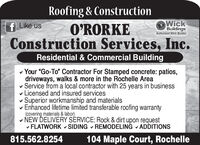 """Roofing & ConstructionO'RORKEConstruction Services, Inc.Wickf Like usBuildingsAuthorized Wick BuilderResidential & Commercial Buildingv Your """"Go-To"""" Contractor For Stamped concrete: patios,driveways, walks & more in the Rochelle Areav Service from a local contractor with 25 years in businessv Licensed and insured servicesSuperior workmanship and materialsEnhanced lifetime limited transferable roofing warranty(covering materials & labor)v NEW DELIVERY SÉRVICE: Rock & dirt upon requestv FLATWORK v SIDING - REMODELING - ADDITIONS815.562.8254104 Maple Court, Rochelle Roofing & Construction O'RORKE Construction Services, Inc. Wick f Like us Buildings Authorized Wick Builder Residential & Commercial Building v Your """"Go-To"""" Contractor For Stamped concrete: patios, driveways, walks & more in the Rochelle Area v Service from a local contractor with 25 years in business v Licensed and insured services Superior workmanship and materials Enhanced lifetime limited transferable roofing warranty (covering materials & labor) v NEW DELIVERY SÉRVICE: Rock & dirt upon request v FLATWORK v SIDING - REMODELING - ADDITIONS 815.562.8254 104 Maple Court, Rochelle"""