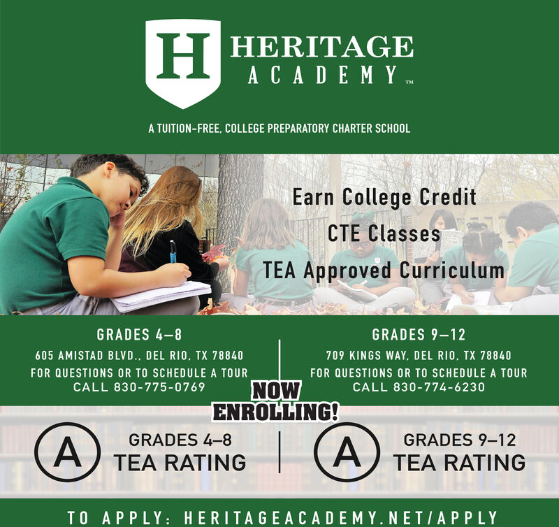 H HERITAGEACADEMY .A TUITION-FREE, COLLEGE PREPARATORY CHARTER SCHOOLEarn College CreditCTE ClassesTEA Approved CurriculumGRADES 4-8GRADES 9-12605 AMISTAD BLVD. DEL RIO, TX 78840709 KINGS WAY. DEL RIO, TX 78840FOR QUESTIONS OR TO SCHEDULE A TOURNOWENROLLING!FOR QUESTIONS OR TO SCHEDULE A TOURCALL 830-775-0769CALL 830-774-6230GRADES 4-8GRADES 9-12TEA RATINGTEA RATINGTO APPLY:HERITAGE ACADEMY. NETIAPPLYA, H HERITAGE ACADEMY .  A TUITION-FREE, COLLEGE PREPARATORY CHARTER SCHOOL Earn College Credit CTE Classes TEA Approved Curriculum GRADES 4-8 GRADES 9-12 605 AMISTAD BLVD. DEL RIO, TX 78840 709 KINGS WAY. DEL RIO, TX 78840 FOR QUESTIONS OR TO SCHEDULE A TOUR NOW ENROLLING! FOR QUESTIONS OR TO SCHEDULE A TOUR CALL 830-775-0769 CALL 830-774-6230 GRADES 4-8 GRADES 9-12 TEA RATING TEA RATING TO APPLY: HERITAGE ACADEMY. NETIAPPLY A,