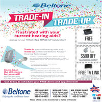 """BeltoneTRADE-INTRADE-UPFrustrated with yourcurrent hearing aids?FREEJoin us for our TRADE-IN & TRADE-UP Celebration!Battery Charging System with the purchaseof a set of AmazeM Hearing Technologiesandjor any esher offereCannosbe combined whTrade-In your old hearing aids andTrade-up to the new Beltone Amaze""""Hearing Technology!$500 OFFCome try our latest and greatest-Beltone Amaze'M.our most complete hearing care solution yet. It's fullyrechargeable. easy to use. and can connect to any of youra set of Beltone Trust"""" Hearing Aids.*250 OFF per Hearing Instrumentdevices. Processes sound faster, more memory.and extended bandwidth· Hear the most delicate and detailed soundsCome hear The longest battery life on the market and fullyFREE TV LINKthe differencefor yourself!rechargeable (24 hrs. streaming / 30 hrs. non-streaming)- Ability to directly stream music and TV and easyto control the settings through your smart phonewith just one touchwith the purchase of theAmaze or Trust"""" TechnologyGet your Free demonstrationof the newest Amaze"""" hearing aids!Call today to schedule your FREE demo and appointment!BeltoneEEADER'S CHOICEODESSA CLINIC4011 JBS ParkwayOdessa, Texas 79762MIDLAND CLINIC4519 N. Garfield Suite 8Midland, Texas 79705BIG SPRING CLINIC106 W. Marcy DriveBig Spring, Texas 79720