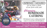 THESPRING HOUSELet us share a littleof our farm with you!CharmingHOMEMADECATERINGOld fashioned country cooking using familyrecipes is our specialty at the Springhouse.*2019*BEST OF THEbestFIRST PLACEOtsener-Reparter724-228-3339  1531 Rte. 136 Washington, PA 15301www.springhousemarket.comFamily Farm  Eatery  Country Store  Catering#1 Caterer THE SPRING HOUSE Let us share a little of our farm with you! Charming HOMEMADE CATERING Old fashioned country cooking using family recipes is our specialty at the Springhouse. *2019* BEST OF THE best FIRST PLACE Otsener-Reparter 724-228-3339  1531 Rte. 136 Washington, PA 15301 www.springhousemarket.com Family Farm  Eatery  Country Store  Catering #1 Caterer