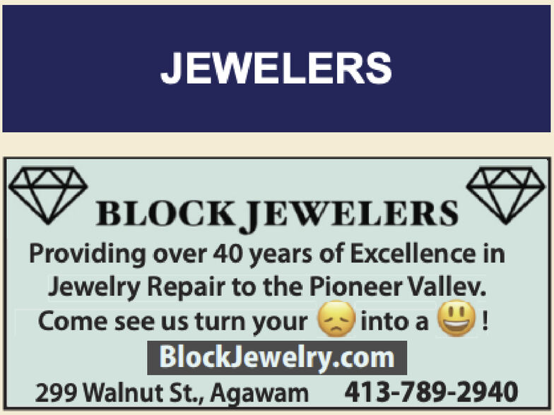 JEWELERSBLOCK JEWELERSProviding over 40 years of Excellence inJewelry Repair to the Pioneer Vallev.Come see us turn yourinto aBlockJewelry.com299 Walnut St., Agawam 413-789-2940 JEWELERS BLOCK JEWELERS Providing over 40 years of Excellence in Jewelry Repair to the Pioneer Vallev. Come see us turn your into a BlockJewelry.com 299 Walnut St., Agawam 413-789-2940