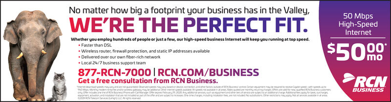 No matter how big a footprint your business has in the Valley,50 MbpsHigh-SpeedInternetWE'RE THE PERFECT FIT.Whether you employ hundreds of people or just a few, our high-speed business Internet will keep you running at top speed. Faster than DSL Wireless router, firewall protection, and static IP addresses available Delivered over our own fiber-rich network Local 24/7 business support team$5090mo877-RCN-7000| RCN.COM/BUSINESSRCNGet a free consultation from RCN Business.er downioadpoh.myeryanda ot gaarterd Oneed sonedmany dondeven coetion and other tacton utdet REN Bar corbol. Cirt onena beuredoceveCgot spoed-ath predO Men Moyedor oernooeet rehoreaiones aaton andinsalnonmt aet nedassanof eoteandae tnoes Ore snechgs nudinginstuttion tesoincudd N ons Dneactorsmay aply Noaies aenasoPRONTon Servicn uCA eBUSINESSyretuingthergens Ofes a to newquifed RRNBresoorenu an oowg Aon es cotor sowgsyoeaon Oer cnetsonh alee penhhGAMg Oneoves Febury00 aorvces shoetanoe No matter how big a footprint your business has in the Valley, 50 Mbps High-Speed Internet WE'RE THE PERFECT FIT. Whether you employ hundreds of people or just a few, our high-speed business Internet will keep you running at top speed.  Faster than DSL  Wireless router, firewall protection, and static IP addresses available  Delivered over our own fiber-rich network  Local 24/7 business support team $5090 mo 877-RCN-7000| RCN.COM/BUSINESS RCN Get a free consultation from RCN Business. er downioadpoh.myeryanda ot gaarterd Oneed sonedmany dondeven coetion and other tacton utdet REN Bar corbol. Cirt onena beuredoceveCgot spoed-ath pred O Men Moyed or oernooeet rehore aiones aaton andinsalnonmt aet nedassanof eoteandae tnoes Ore snechgs nudinginstuttion tesoincudd N ons Dneactorsmay aply Noaies aenas oPRONTon Servicn uCA e BUSINESS yretuingthergens Ofes a to newquifed RRNBresooren u an oowg Aon es cotor sowgs yoeaon Oer cnetsonh alee penh hGAMg Oneoves Febury00 aorvces sh oetanoe