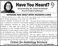 Have You Heard? 9Presented by Dr. Janet WestlundBoard Certified AudiologistSPIDERS MAY HELP WITH HEARING LOSSDifficulty homing in on a single voice in the may produce some exciting possibilities in thedin of multiple conversations is one of the most years ahead.common complaints of hearing aid users. Onestudy is looking for a solution in a most unusual hearing is to have an evaluation by an audiologistOf course, the best way for you to improve yourplace-spiderwebs. Scientists are testing the trained in the latest hearing technology. Whetherpossibility of using spider silk in hearing aid you are interested in reliable, easy-to-wearmicrophones to more accurately determine thedirectionality of sound, making it easier to drown your hearing needs. We are in-network with mostout the background noise. The biggest challenge major health insurances.solutions at an affordable price, or in need of top-of-the-line hearing support, you can trust us for allfor the experimenters right now is replicating theirP.S The spider's ability to determine thedirectionality of sound without the use of ear drumsaid, since the one they are currently using is much, is what led scientists to experiment with spider silksuccess in a microphone small enough for a hearingmuch larger. However, the study is promising andto improve hearing aid microphones.Center for Audiology Services2591 Baglyos Circle, Suite C-48  Bethlehem, Pennsylvania 18020  610-866-2929 Have You Heard? 9 Presented by Dr. Janet Westlund Board Certified Audiologist SPIDERS MAY HELP WITH HEARING LOSS Difficulty homing in on a single voice in the may produce some exciting possibilities in the din of multiple conversations is one of the most years ahead. common complaints of hearing aid users. One study is looking for a solution in a most unusual hearing is to have an evaluation by an audiologist Of course, the best way for you to improve your place-spiderwebs. Scientists are testing the trained in the latest hearing technology. Whether possibility of using spider silk in hearing aid you are interested in reliable, easy-to-wear microphones to more accurately determine the directionality of sound, making it easier to drown your hearing needs. We are in-network with most out the background noise. The biggest challenge major health insurances. solutions at an affordable price, or in need of top- of-the-line hearing support, you can trust us for all for the experimenters right now is replicating their P.S The spider's ability to determine the directionality of sound without the use of ear drums aid, since the one they are currently using is much, is what led scientists to experiment with spider silk success in a microphone small enough for a hearing much larger. However, the study is promising and to improve hearing aid microphones. Center for Audiology Services 2591 Baglyos Circle, Suite C-48  Bethlehem, Pennsylvania 18020  610-866-2929