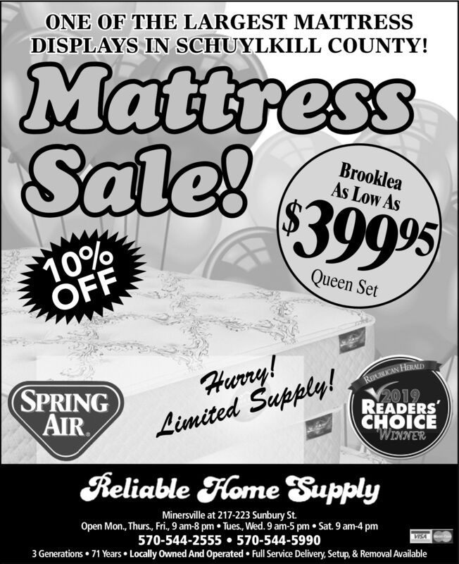 "ONE OF THE LARGEST MATTRESSDISPLAYS IN SCHUYLKILL COUNTY!MattressSale!BrookleaAs Low As$3909510%OFFQueen SetHurry!Limited Supply!RELRICAN HALALD2019READERSCHOICE""WINNERSPRINGAIRReliable Home SupplyMinersville at 217-223 Sunbury St.Open Mon., Thurs., Fri., 9 am-8 pm  Tues, Wed. 9 am-5 pm  Sat. 9 am-4 pm570-544-2555  570-544-59903 Generations  71 Years  Locally Owned And Operated  Full Service Delivery, Setup, & Removal AvailableVISA ONE OF THE LARGEST MATTRESS DISPLAYS IN SCHUYLKILL COUNTY! Mattress Sale! Brooklea As Low As $39095 10% OFF Queen Set Hurry! Limited Supply! RELRICAN HALALD 2019 READERS CHOICE ""WINNER SPRING AIR Reliable Home Supply Minersville at 217-223 Sunbury St. Open Mon., Thurs., Fri., 9 am-8 pm  Tues, Wed. 9 am-5 pm  Sat. 9 am-4 pm 570-544-2555  570-544-5990 3 Generations  71 Years  Locally Owned And Operated  Full Service Delivery, Setup, & Removal Available VISA"