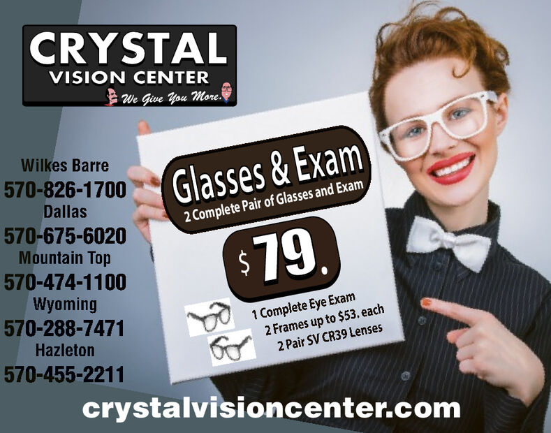CRYSTALVISION CENTERWe Give You More.Wilkes BarreGlasses &Exam570-826-1700Dallas2 Complete Pair of Glasses and Exam570-675-6020Mountain Top$79.570-474-1100Wyoming570-288-74711 Complete Eye Exam2 Frames up to $53. each2 Pair SV CR39 LensesHazleton570-455-2211crystalvisioncenter.com CRYSTAL VISION CENTER We Give You More. Wilkes Barre Glasses &Exam 570-826-1700 Dallas 2 Complete Pair of Glasses and Exam 570-675-6020 Mountain Top $79. 570-474-1100 Wyoming 570-288-7471 1 Complete Eye Exam 2 Frames up to $53. each 2 Pair SV CR39 Lenses Hazleton 570-455-2211 crystalvisioncenter.com