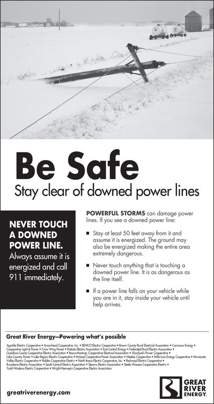 Be SafeStay clear of downed power linesPOWERFUL STORMS can damage powerlines. If you see a downed power line:NEVER TOUCHA DOWNEDPOWER LINE.- Stay at least 50 feet away from it andassume it is energized. The ground mayalso be energized making the entire areaextremely dangerous.Always assume it isenergized and call|911 immediately.- Never touch anything that is touching adowned power line. It is as dangerous asthe line itself.If a power line falls on your vehicle whileyou are in it, stay inside your vehicle untilhelp arrives.Great River Energy-Powering what's possibleAgralite Electic Cooperafive Amouheod Cooperativn, he + BENCO Electic Cooperative Brown County Rurd Eledrical Auociafon Correna EnergyCooperafie lighe & Power Crow Weg Fower Dokoto Elechic Associohon Eosd Certrol Erergy Federsted Rural Blechic Asociafion Goochve County Cooperafive Electic Asociafion co Martap Cooperdtive Ekecticol Asociation  Kandiyohi fower CooperafiveLoke County Power Loke Region Elechic Cooperalive Melaod GCooperafive Power Asociofion Meoler Cooperafive  Mile loa Energy Cooperafive MinvesotoValey Bechic Cooperative Nobles Cooperotve Elecric Noth toso Electric Cooperative, hc Redwood Bectric CooperativeRunetone Electric Asaociafion Souh Contrd Eledric Asocafion + Slooms Bloctric Asociofion  Stode Woneca Cooperafive ElectricTodd-Wodena Eledtic Cooperatve Wighetlenepin Cooperative Elecric AssociolionGREATRIVERgreatriverenergy.comENERGY. Be Safe Stay clear of downed power lines POWERFUL STORMS can damage power lines. If you see a downed power line: NEVER TOUCH A DOWNED POWER LINE. - Stay at least 50 feet away from it and assume it is energized. The ground may also be energized making the entire area extremely dangerous. Always assume it is energized and call| 911 immediately. - Never touch anything that is touching a downed power line. It is as dangerous as the line itself. If a power line falls on your vehicle while you are in it, stay inside your vehicle until help arrives. Great River E