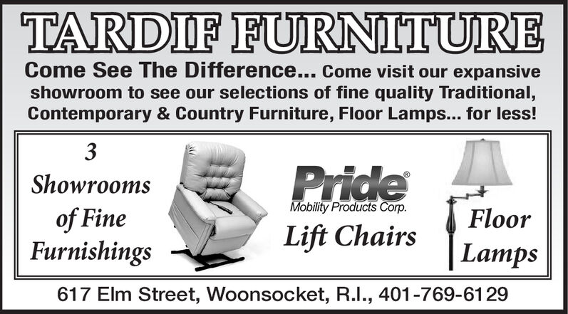 TARDIF FURNITURECome See The Difference... Come visit our expansiveshowroom to see our selections of fine quality Traditional,Contemporary & Country Furniture, Floor Lamps... for less!3PrideShowroomsMobility Products Corp.of FineFurnishingsFloorLift ChairsLamps617 Elm Street, Woonsocket, R.I., 401-769-6129 TARDIF FURNITURE Come See The Difference... Come visit our expansive showroom to see our selections of fine quality Traditional, Contemporary & Country Furniture, Floor Lamps... for less! 3 Pride Showrooms Mobility Products Corp. of Fine Furnishings Floor Lift Chairs Lamps 617 Elm Street, Woonsocket, R.I., 401-769-6129
