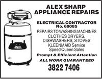 ALEX SHARPAPPLIANCE REPAIRSELECTRICAL CONTRACTORNo. 69085REPAIRS TO WASHING MACHINESCLOTHES DRYERS,DISHWASHERS, STOVESKLEENMAID ServiceSpeed Queen SalesPrompt & Efficient AttentionALL WORK GUARANTEED3822 7406 ALEX SHARP APPLIANCE REPAIRS ELECTRICAL CONTRACTOR No. 69085 REPAIRS TO WASHING MACHINES CLOTHES DRYERS, DISHWASHERS, STOVES KLEENMAID Service Speed Queen Sales Prompt & Efficient Attention ALL WORK GUARANTEED 3822 7406