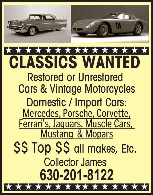 CLASSICS WANTEDRestored or UnrestoredCars &Vintage MotorcyclesDomestic/Import Cars:Mercedes, Porsche, Corvette,Ferrari's, Jaquars, Muscle Cars,Mustang &MoparsSS Top $$ all makes, Etc.Collector James630-201-8122 CLASSICS WANTED Restored or Unrestored Cars &Vintage Motorcycles Domestic/Import Cars: Mercedes, Porsche, Corvette, Ferrari's, Jaquars, Muscle Cars, Mustang &Mopars SS Top $$ all makes, Etc. Collector James 630-201-8122