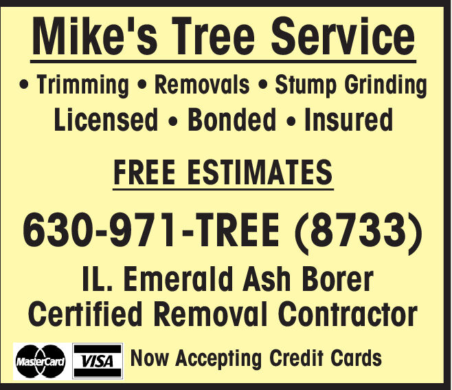 Mike's Tree ServiceTrimming Removals Stump GrindingLicensed Bonded InsuredFREE ESTIMATES630-971-TREE (8733)IL. Emerald Ash BorerCertified Removal ContractorMastercardVISA Now Accepting Credit Cards Mike's Tree Service Trimming Removals Stump Grinding Licensed Bonded Insured FREE ESTIMATES 630-971-TREE (8733) IL. Emerald Ash Borer Certified Removal Contractor MastercardVISA Now Accepting Credit Cards