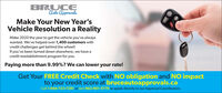 BRUCEAulo ApprovalsMake Your New Year'sVehicle Resolution a RealityMake 2020 the year to get the vehicle you've alwayswanted. We've helped over 1,400 customers withcredit challenges get behind the wheel!If you've been turned down elsewhere, we have acredit reestablishment program for you.Paying more than 9.99%? We can lower your rate!Get Your FREE Credit Check with NO obligation and NO impactto your credit score at bruceautoapprovals.caCall 1-844-723-7281 or text 902-901-5770 to speak directly to our Approval Coordinators.OL BRUCE Aulo Approvals Make Your New Year's Vehicle Resolution a Reality Make 2020 the year to get the vehicle you've always wanted. We've helped over 1,400 customers with credit challenges get behind the wheel! If you've been turned down elsewhere, we have a credit reestablishment program for you. Paying more than 9.99%? We can lower your rate! Get Your FREE Credit Check with NO obligation and NO impact to your credit score at bruceautoapprovals.ca Call 1-844-723-7281 or text 902-901-5770 to speak directly to our Approval Coordinators. OL
