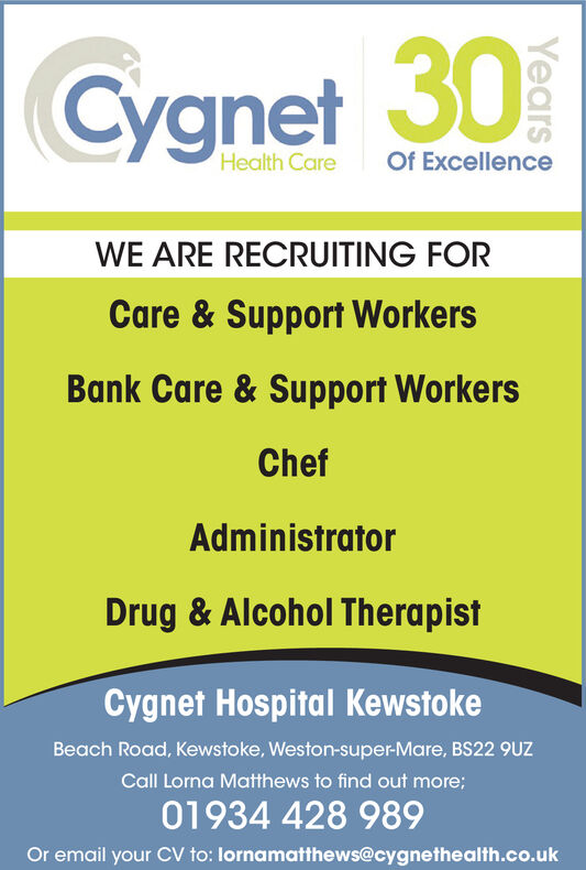 Cygnet 30Of ExcellenceHealth CareWE ARE RECRUITING FORCare & Support WorkersBank Care & Support WorkersChefAdministratorDrug & Alcohol TherapistCygnet Hospital KewstokeBeach Road, Kewstoke, Weston-super-Mare, BS22 9UZCall Lorna Matthews to find out more;01934 428 989Or email your CV to: lornamatthews@cygnethealth.co.ukYears Cygnet 30 Of Excellence Health Care WE ARE RECRUITING FOR Care & Support Workers Bank Care & Support Workers Chef Administrator Drug & Alcohol Therapist Cygnet Hospital Kewstoke Beach Road, Kewstoke, Weston-super-Mare, BS22 9UZ Call Lorna Matthews to find out more; 01934 428 989 Or email your CV to: lornamatthews@cygnethealth.co.uk Years