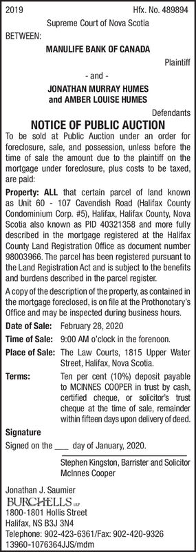 2019Hfx. No. 489894Supreme Court of Nova ScotiaBETWEEN:MANULIFE BANK OF CANADAPlaintiffand--JONATHAN MURRAY HUMESand AMBER LOUISE HUMESDefendantsNOTICE OF PUBLIC AUCTIONTo be sold at Public Auction under an order forforeclosure, sale, and possession, unless before thetime of sale the amount due to the plaintiff on themortgage under foreclosure, plus costs to be taxed,are paid:Property: ALL that certain parcel of land knownas Unit 60 - 107 Cavendish Road (Halifax CountyCondominium Corp. #5), Halifax, Halifax County, NovaScotia also known as PID 40321358 and more fullydescribed in the mortgage registered at the HalifaxCounty Land Registration Office as document number98003966. The parcel has been registered pursuant tothe Land Registration Act and is subject to the benefitsand burdens described in the parcel register.A copy of the description of the property, as contained inthe mortgage foreclosed, is on file at the Prothonotary'sOffice and may be inspected during business hours.Date of Sale: February 28, 2020Time of Sale: 9:00 AM o'clock in the forenoon.Place of Sale: The Law Courts, 1815 Upper WaterStreet, Halifax, Nova Scotia.Terms:Ten per cent (10%) deposit payableto MCINNES COOPER in trust by cash,certified cheque, or solicitor's trustcheque at the time of sale, remainderwithin fifteen days upon delivery of deed.SignatureSigned on theday of January, 2020.Stephen Kingston, Barrister and SolicitorMclnnes CooperJonathan J. SaumierBURCHELLS1800-1801 Hollis StreetHalifax, NS B3J 3N4Telephone: 902-423-6361/Fax: 902-420-932613960-1076364JJS/mdm 2019 Hfx. No. 489894 Supreme Court of Nova Scotia BETWEEN: MANULIFE BANK OF CANADA Plaintiff and - - JONATHAN MURRAY HUMES and AMBER LOUISE HUMES Defendants NOTICE OF PUBLIC AUCTION To be sold at Public Auction under an order for foreclosure, sale, and possession, unless before the time of sale the amount due to the plaintiff on the mortgage under foreclosure, plus costs to be taxed, are paid: Property: ALL that certain parcel of