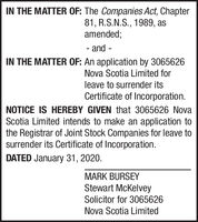IN THE MATTER OF: The Companies Act, Chapter81, R.S.N.S., 1989, asamended;and--IN THE MATTER OF: An application by 3065626Nova Scotia Limited forleave to surrender itsCertificate of Incorporation.NOTICE IS HEREBY GIVEN that 3065626 NovaScotia Limited intends to make an application tothe Registrar of Joint Stock Companies for leave tosurrender its Certificate of Incorporation.DATED January 31, 2020.MARK BURSEYStewart McKelveySolicitor for 3065626Nova Scotia Limited IN THE MATTER OF: The Companies Act, Chapter 81, R.S.N.S., 1989, as amended; and - - IN THE MATTER OF: An application by 3065626 Nova Scotia Limited for leave to surrender its Certificate of Incorporation. NOTICE IS HEREBY GIVEN that 3065626 Nova Scotia Limited intends to make an application to the Registrar of Joint Stock Companies for leave to surrender its Certificate of Incorporation. DATED January 31, 2020. MARK BURSEY Stewart McKelvey Solicitor for 3065626 Nova Scotia Limited