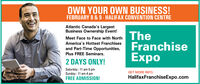 OWN YOUR OWN BUSINESS!FEBRUARY 8 & 9- HALIFAX CONVENTION CENTREAtlantic Canada's LargestBusiness Ownership Event!TheFranchiseExpoMeet Face to Face with NorthAmerica's Hottest Franchisesand Part-Time Opportunities,Plus FREE Seminars.2 DAYS ONLY!Saturday : 11 am-5 pmSunday : 11 am-4 pmFREE ADMISSION!GET MORE INFO:HalifaxFranchiseExpo.com OWN YOUR OWN BUSINESS! FEBRUARY 8 & 9- HALIFAX CONVENTION CENTRE Atlantic Canada's Largest Business Ownership Event! The Franchise Expo Meet Face to Face with North America's Hottest Franchises and Part-Time Opportunities, Plus FREE Seminars. 2 DAYS ONLY! Saturday : 11 am-5 pm Sunday : 11 am-4 pm FREE ADMISSION! GET MORE INFO: HalifaxFranchiseExpo.com