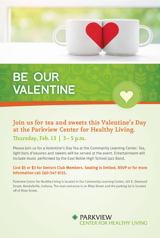 BE OURVALENTINEJoin us for tea and sweets this Valentine's Dayat the Parkview Center for Healthy Living.Thursday, Feb. 13   3-5 p.m.Please join us for a Valentine's Day Tea at the Community Learning Center. Tea,light hors d'oeuvres and sweets will be served at the event. Entertainment willinclude music performed by the East Noble High School Jazz Band.Cost $5 or $3 for Seniors Club Members. Seating is limited. RSVP or for moreInformation call 260-347-8125.Parkview Center for Healthy Living is located in the Community Learning Center, 401 E. DiamondStreet, Kendallville, Indiana. The main entrance is on Riley Street and the parking lot is locatedoff of Riley Street.PARKVIEWCENTER FOR HEALTHY LIVING BE OUR VALENTINE Join us for tea and sweets this Valentine's Day at the Parkview Center for Healthy Living. Thursday, Feb. 13   3-5 p.m. Please join us for a Valentine's Day Tea at the Community Learning Center. Tea, light hors d'oeuvres and sweets will be served at the event. Entertainment will include music performed by the East Noble High School Jazz Band. Cost $5 or $3 for Seniors Club Members. Seating is limited. RSVP or for more Information call 260-347-8125. Parkview Center for Healthy Living is located in the Community Learning Center, 401 E. Diamond Street, Kendallville, Indiana. The main entrance is on Riley Street and the parking lot is located off of Riley Street. PARKVIEW CENTER FOR HEALTHY LIVING