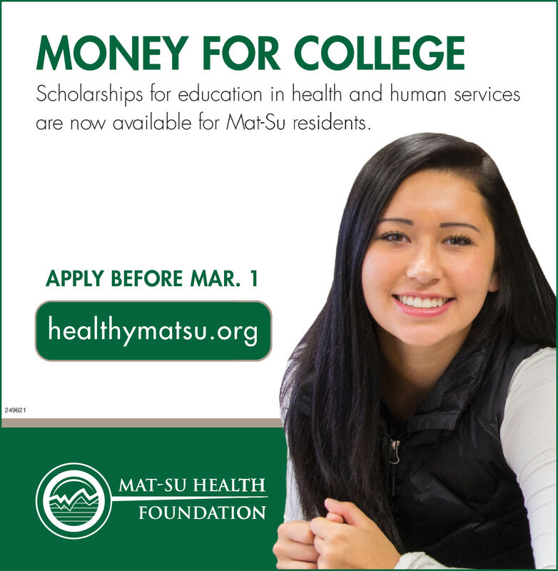 MONEY FOR COLLEGEScholarships for education in health and human servicesare now available for Mat-Su residents.APPLY BEFORE MAR. 1healthymatsu.org249621MAT-SU HEALTHFOUNDATION MONEY FOR COLLEGE Scholarships for education in health and human services are now available for Mat-Su residents. APPLY BEFORE MAR. 1 healthymatsu.org 249621 MAT-SU HEALTH FOUNDATION