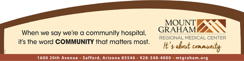 MOUNTGRAHAMWhen we say we're a community hospital,REGIONAL MEDICAL CENTERit's the word COMMUNITY that matters most.It's about community1600 20th Avenue · Safford, Arizona 85546 · 928-348-4000 · mtgraham.org MOUNT GRAHAM When we say we're a community hospital, REGIONAL MEDICAL CENTER it's the word COMMUNITY that matters most. It's about community 1600 20th Avenue · Safford, Arizona 85546 · 928-348-4000 · mtgraham.org
