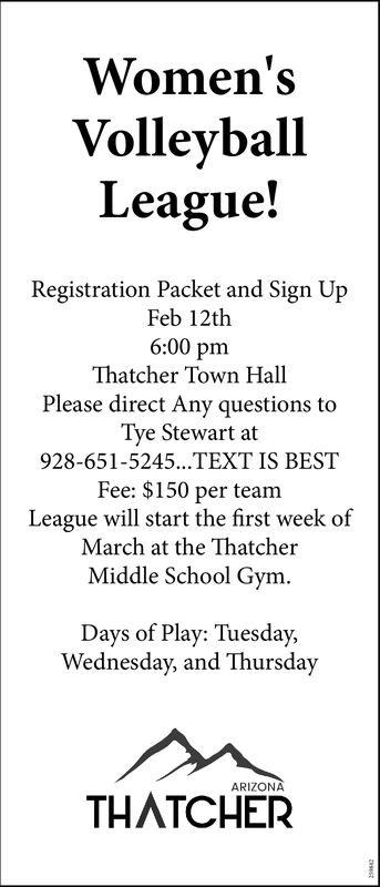 Women'sVolleyballLeague!Registration Packet and Sign UpFeb 12th6:00 pmThatcher Town HallPlease direct Any questions toTye Stewart at928-651-5245..TEXT IS BESTFee: $150 per teamLeague will start the first week ofMarch at the ThatcherMiddle School Gym.Days of Play: Tuesday,Wednesday, and ThursdayARIZONATHATCHER Women's Volleyball League! Registration Packet and Sign Up Feb 12th 6:00 pm Thatcher Town Hall Please direct Any questions to Tye Stewart at 928-651-5245..TEXT IS BEST Fee: $150 per team League will start the first week of March at the Thatcher Middle School Gym. Days of Play: Tuesday, Wednesday, and Thursday ARIZONA THATCHER
