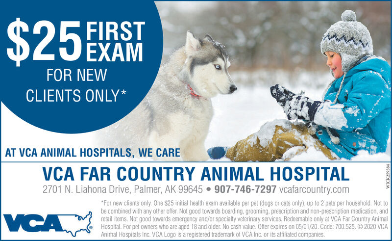 """$25EKAMFIRSTEXAMFOR NEWCLIENTS ONLY*AT VCA ANIMAL HOSPITALS, WE CAREVCA FAR COUNTRY ANIMAL HOSPITAL2701 N. Liahona Drive, Palmer, AK 99645  907-746-7297 vcafarcountry.com""""For new clients only. One $25 initial health exam available per pet (dogs or cats only), up to 2 pets per household. Not tobe combined with any other offer. Not good towards boarding, grooming, prescription and non-prescription medication, andretail items. Not good towards emergency and/or specialty veterinary services. Redeemable only at VCA Far Country AnimalHospital. For pet owners who are aged 18 and older. No cash value. Offer expires on 05/01/20. Code: 700.525. © 2020 VCAAnimal Hospitals Inc. VCA Logo is a registered trademark of VCA Inc. or its affiliated companies.VCARE6SZNDIM $25EKAM FIRST EXAM FOR NEW CLIENTS ONLY* AT VCA ANIMAL HOSPITALS, WE CARE VCA FAR COUNTRY ANIMAL HOSPITAL 2701 N. Liahona Drive, Palmer, AK 99645  907-746-7297 vcafarcountry.com """"For new clients only. One $25 initial health exam available per pet (dogs or cats only), up to 2 pets per household. Not to be combined with any other offer. Not good towards boarding, grooming, prescription and non-prescription medication, and retail items. Not good towards emergency and/or specialty veterinary services. Redeemable only at VCA Far Country Animal Hospital. For pet owners who are aged 18 and older. No cash value. Offer expires on 05/01/20. Code: 700.525. © 2020 VCA Animal Hospitals Inc. VCA Logo is a registered trademark of VCA Inc. or its affiliated companies. VCA RE6SZNDIM"""