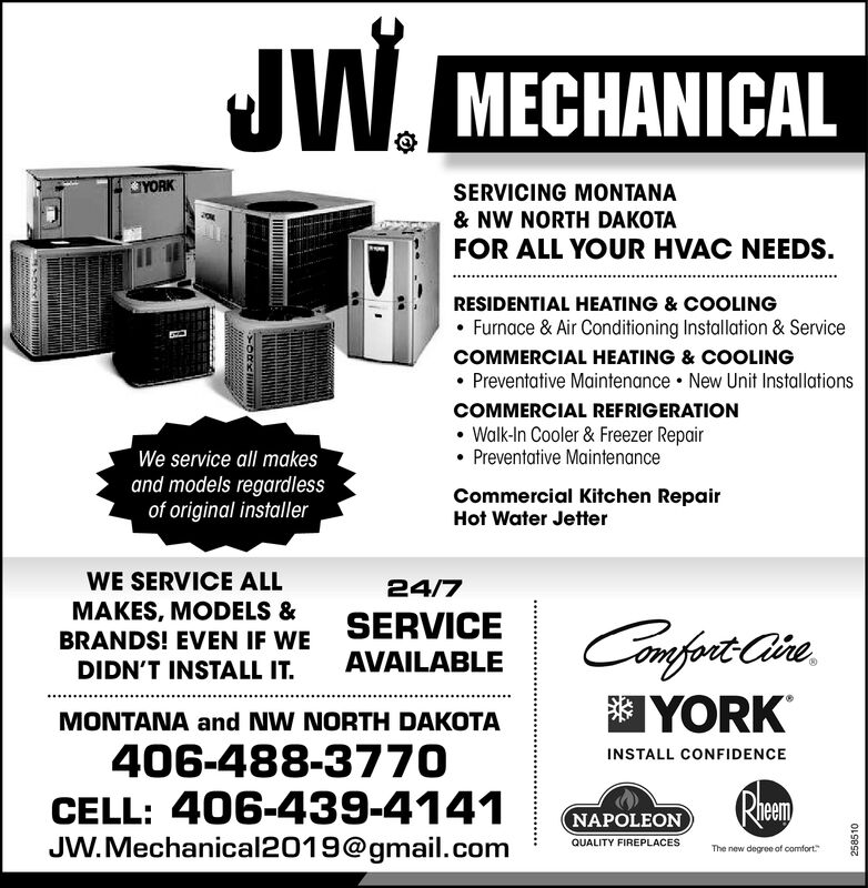 JW.MECHANICALYORKSERVICING MONTANA& NW NORTH DAKOTAFOR ALL YOUR HVAC NEEDS.RESIDENTIAL HEATING & COOLINGFurnace & Air Cond ition ing Installation & ServiceCOMMERCIAL HEATING & COOLINGPreventative Maintenance New Unit InstallationsCOMMERCIAL REFRIGERATIONWalk-In Cooler& Freezer RepairPreventative MaintenanceWe service all makesand models regardlessof original installerCommercial Kitchen RepairHot Water JetterWE SERVICE ALL24/7MAKES, MODELS &BRANDS! EVEN IF WESERVICEComforet CleAVAILABLEDIDN'T INSTALL IT.YORKMONTANA and NW NORTH DAKOTA406-488-3770CELL: 406-439-4141JW.Mechanical2019@gmail.comINSTALL CONFIDENCEPheamNAPOLEONQUALITY FIREPLACESThe new degree of comfort233802 JW. MECHANICAL YORK SERVICING MONTANA & NW NORTH DAKOTA FOR ALL YOUR HVAC NEEDS. RESIDENTIAL HEATING & COOLING Furnace & Air Cond ition ing Installation & Service COMMERCIAL HEATING & COOLING Preventative Maintenance New Unit Installations COMMERCIAL REFRIGERATION Walk-In Cooler& Freezer Repair Preventative Maintenance We service all makes and models regardless of original installer Commercial Kitchen Repair Hot Water Jetter WE SERVICE ALL 24/7 MAKES, MODELS & BRANDS! EVEN IF WE SERVICE Comforet Cle AVAILABLE DIDN'T INSTALL IT. YORK MONTANA and NW NORTH DAKOTA 406-488-3770 CELL: 406-439-4141 JW.Mechanical2019@gmail.com INSTALL CONFIDENCE Pheam NAPOLEON QUALITY FIREPLACES The new degree of comfort 233802