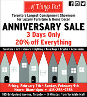 .of Things PastToronto's Largest Consignment Showroomfor Luxury Furniture & Home DecorANNIVERSARY SALE3 Days Only20% off EverythingFurniture  Art  Mirrors  Lighting  Area Rugs  Crystal  AccessoriesFriday, February 7th - Sunday, February 9thHours: 10am-6pm 416-256-9256185 Bridgeland Avenue, Toronto  5 Minutes from Yorkdale Mall .of Things Past Toronto's Largest Consignment Showroom for Luxury Furniture & Home Decor ANNIVERSARY SALE 3 Days Only 20% off Everything Furniture  Art  Mirrors  Lighting  Area Rugs  Crystal  Accessories Friday, February 7th - Sunday, February 9th Hours: 10am-6pm 416-256-9256 185 Bridgeland Avenue, Toronto  5 Minutes from Yorkdale Mall