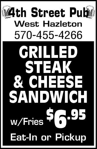 4th Street PubmWest Hazleton570-455-4266GRILLEDSTEAK& CHEESESANDWICHw/Fries $6.95Eat-In or Pickup 4th Street Pubm West Hazleton 570-455-4266 GRILLED STEAK & CHEESE SANDWICH w/Fries $6.95 Eat-In or Pickup