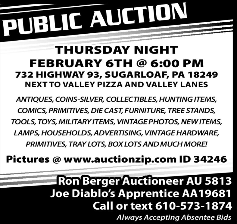 PUBLIC AUCTIONTHURSDAY NIGHTFEBRUARY 6TH @ 6:00 PM732 HIGHWAY 93, SUGARLOAF, PA 18249NEXT TO VALLEY PIZZA AND VALLEY LANESANTIQUES, COINS-SILVER, COLLECTIBLES, HUNTING ITEMS,COMICS, PRIMITIVES, DIE CAST, FURNITURE, TREE STANDS,TOOLS, TOYS, MILITARY ITEMS, VINTAGE PHOTOS, NEW ITEMS,LAMPS, HOUSEHOLDS, ADVERTISING, VINTAGE HARDWARE,PRIMITIVES, TRAY LOTS, BOX LOTS AND MUCH MORE!Pictures @ www.auctionzip.com ID 34246Ron Berger Auctioneer AU 5813Joe Diablo's Apprentice AA19681Call or text 610-573-1874Always Accepting Absentee Bids PUBLIC AUCTION THURSDAY NIGHT FEBRUARY 6TH @ 6:00 PM 732 HIGHWAY 93, SUGARLOAF, PA 18249 NEXT TO VALLEY PIZZA AND VALLEY LANES ANTIQUES, COINS-SILVER, COLLECTIBLES, HUNTING ITEMS, COMICS, PRIMITIVES, DIE CAST, FURNITURE, TREE STANDS, TOOLS, TOYS, MILITARY ITEMS, VINTAGE PHOTOS, NEW ITEMS, LAMPS, HOUSEHOLDS, ADVERTISING, VINTAGE HARDWARE, PRIMITIVES, TRAY LOTS, BOX LOTS AND MUCH MORE! Pictures @ www.auctionzip.com ID 34246 Ron Berger Auctioneer AU 5813 Joe Diablo's Apprentice AA19681 Call or text 610-573-1874 Always Accepting Absentee Bids