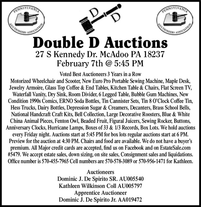 RINNSYIVANIARANNOTIVANIUCTIONERSICTHONIERSAUCTIONELASOCIATIONTDouble D Auctions27 S Kennedy Dr. McAdoo PA 18237February 7th @ 5:45 PMVoted Best Auctioneers 3 Years in a RowMotorized Wheelchair and Scooter, New Euro Pro Portable Sewing Machine, Maple Desk,Jewelry Armoire, Glass Top Coffee & End Tables, Kitchen Table & Chairs, Flat Screen TV,Waterfall Vanity, Dry Sink, Room Divider, 6 Legged Table, Bubble Gum Machines, NewCondition 1990s Comics, ERNO Soda Bottles, Tin Cannister Sets, Tin 8 O'Clock Coffee Tin,Hess Trucks, Dairy Bottles, Depression Sugar & Creamers, Decanters, Brass School Bells,National Handcraft Craft Kits, Bell Collection, Large Decorative Roosters, Blue & WhiteChina Animal Pieces, Fenton Owl, Beaded Fruit, Figural Juicers, Sewing Rocker, Buttons,Anniversary Clocks, Hurricane Lamps, Boxes of 33 & 1/3 Records, Box Lots. We hold auctionsevery Friday night. Auctions start at 5:45 PM for box lots regular auctions start at 6 PM.Preview for the auction at 4:30 PM. Chairs and food are available. We do not have a buyer'spremium. All Major credit cards are accepted, find us on Facebook and on EstateSale.com#5479. We accept estate sales, down sizing, on site sales, Consignment sales and liquidations.Office number is 570-455-7965 Cell numbers are 570-578-3089 or 570-956-1471 for Kathleen.AuctioneersDominic J. De Spirito SR. AU005540Kathleen Wilkinson Coll AU005797Apprentice AuctioneerDominic J. De Spirito Jr. AA019472 RINNSYIVANIA RANNOTIVANI UCTIONERS ICTHONIERS AUCTIONEL ASOCIATION T Double D Auctions 27 S Kennedy Dr. McAdoo PA 18237 February 7th @ 5:45 PM Voted Best Auctioneers 3 Years in a Row Motorized Wheelchair and Scooter, New Euro Pro Portable Sewing Machine, Maple Desk, Jewelry Armoire, Glass Top Coffee & End Tables, Kitchen Table & Chairs, Flat Screen TV, Waterfall Vanity, Dry Sink, Room Divider, 6 Legged Table, Bubble Gum Machines, New Condition 1990s Comics, ERNO Soda Bottles, Tin Cannister Sets, Tin 8 O'Clock Coffee Tin, Hess Trucks, Dairy Bottles