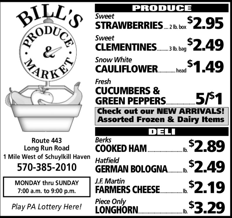 PRODUCEBILL'SSweet$2.95STRAWBERRIES. 2 I.boxSweet$2.49CLEMENTINES.3 Ib. bagSnow WhiteCAULIFLOWER. head $1.49PKETFreshCUCUMBERS &GREEN PEPPERS. 5/51Check out our NEW ARRIVALS!Assorted Frozen & Dairy Items..........DELIBerksRoute 4432.89COOKED HAM.Long Run Road1 Mile West of Schuylkill HavenHatfield$2.49570-385-2010GERMAN BOLOGNA.J.F. MartinFARMERS CHEESE.Piece OnlyLONGHORN.MONDAY thru SUNDAY2.197:00 a.m. to 9:00 p.m.$3.29Play PA Lottery Here!Ib......................................CEPROMA PRODUCE BILL'S Sweet $2.95 STRAWBERRIES. 2 I.box Sweet $2.49 CLEMENTINES. 3 Ib. bag Snow White CAULIFLOWER. head $1.49 PKET Fresh CUCUMBERS & GREEN PEPPERS. 5/51 Check out our NEW ARRIVALS! Assorted Frozen & Dairy Items .......... DELI Berks Route 443 2.89 COOKED HAM. Long Run Road 1 Mile West of Schuylkill Haven Hatfield $2.49 570-385-2010 GERMAN BOLOGNA. J.F. Martin FARMERS CHEESE. Piece Only LONGHORN. MONDAY thru SUNDAY 2.19 7:00 a.m. to 9:00 p.m. $3.29 Play PA Lottery Here! Ib. ..................................... CE PRO MA